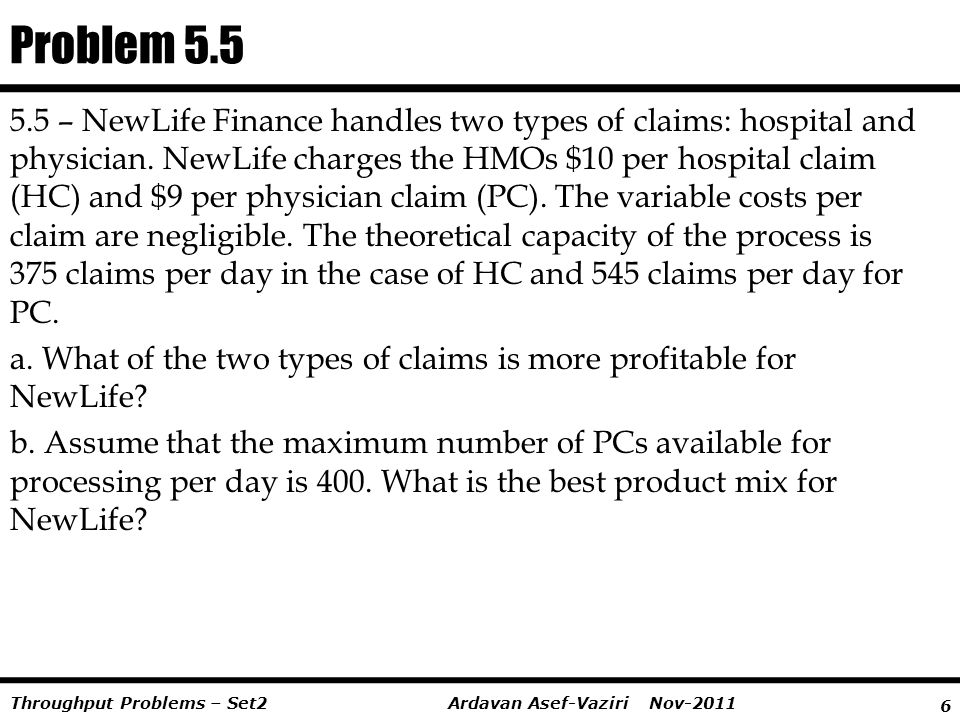 6 Ardavan Asef-Vaziri Nov-2011Throughput Problems – Set2 5.5 – NewLife Finance handles two types of claims: hospital and physician. NewLife charges th