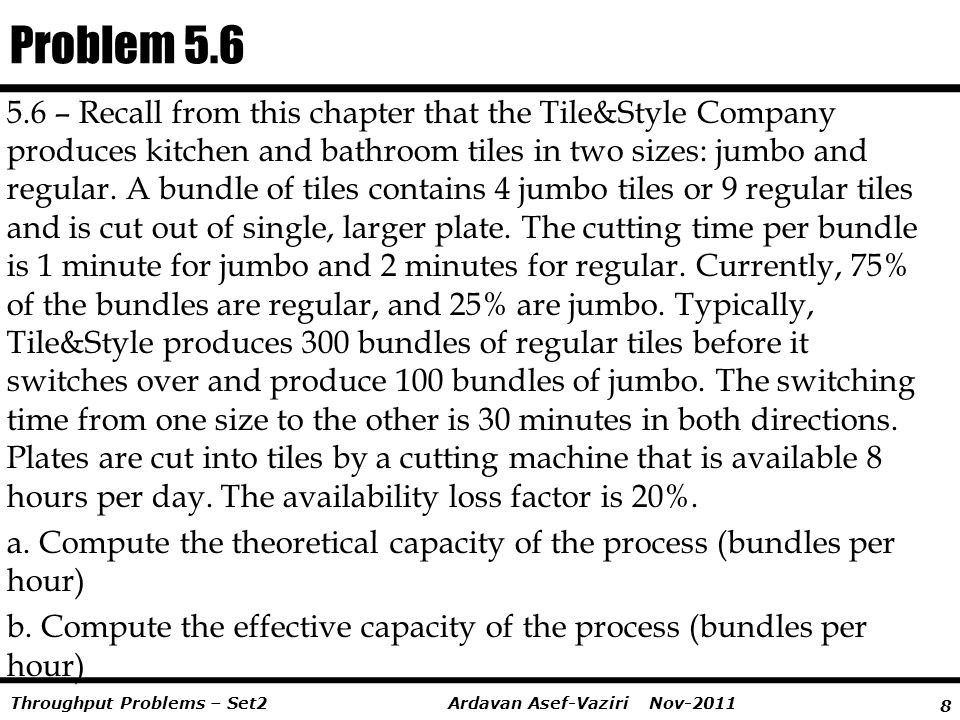 8 Ardavan Asef-Vaziri Nov-2011Throughput Problems – Set2 5.6 – Recall from this chapter that the Tile&Style Company produces kitchen and bathroom tile
