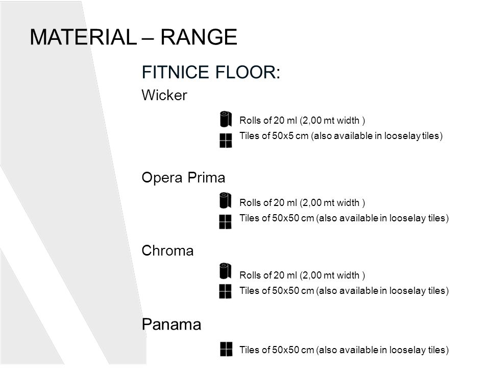 MATERIAL – RANGE FITNICE FLOOR: Wicker Rolls of 20 ml (2,00 mt width ) Tiles of 50x5 cm (also available in looselay tiles) Opera Prima Rolls of 20 ml (2,00 mt width ) Tiles of 50x50 cm (also available in looselay tiles) Chroma Rolls of 20 ml (2,00 mt width ) Tiles of 50x50 cm (also available in looselay tiles) Panama Tiles of 50x50 cm (also available in looselay tiles)