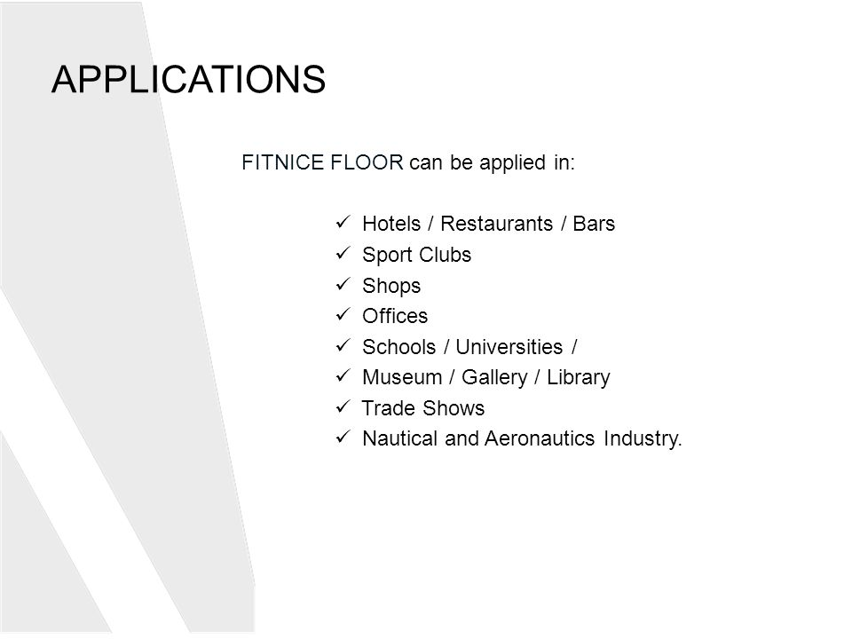 APPLICATIONS FITNICE FLOOR can be applied in: Hotels / Restaurants / Bars Sport Clubs Shops Offices Schools / Universities / Museum / Gallery / Library Trade Shows Nautical and Aeronautics Industry.