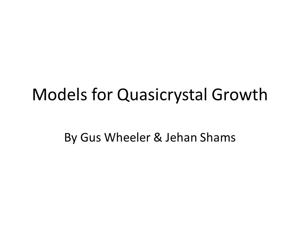 Models for Quasicrystal Growth By Gus Wheeler & Jehan Shams