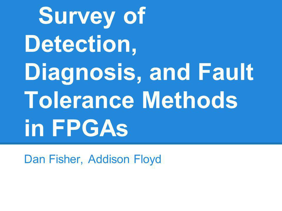 Survey of Detection, Diagnosis, and Fault Tolerance Methods in FPGAs Dan Fisher, Addison Floyd