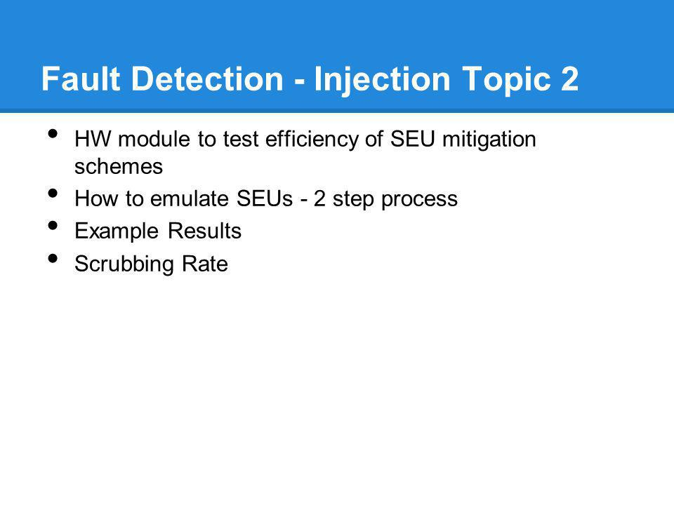 Fault Detection - Injection Topic 2 HW module to test efficiency of SEU mitigation schemes How to emulate SEUs - 2 step process Example Results Scrubb