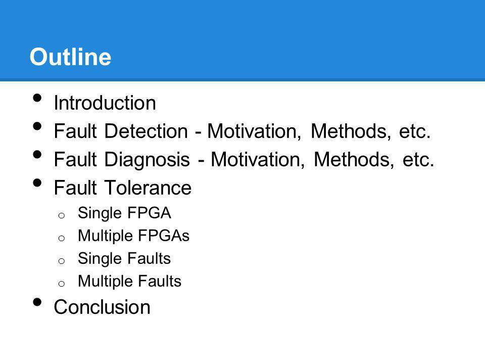 Outline Introduction Fault Detection - Motivation, Methods, etc. Fault Diagnosis - Motivation, Methods, etc. Fault Tolerance o Single FPGA o Multiple
