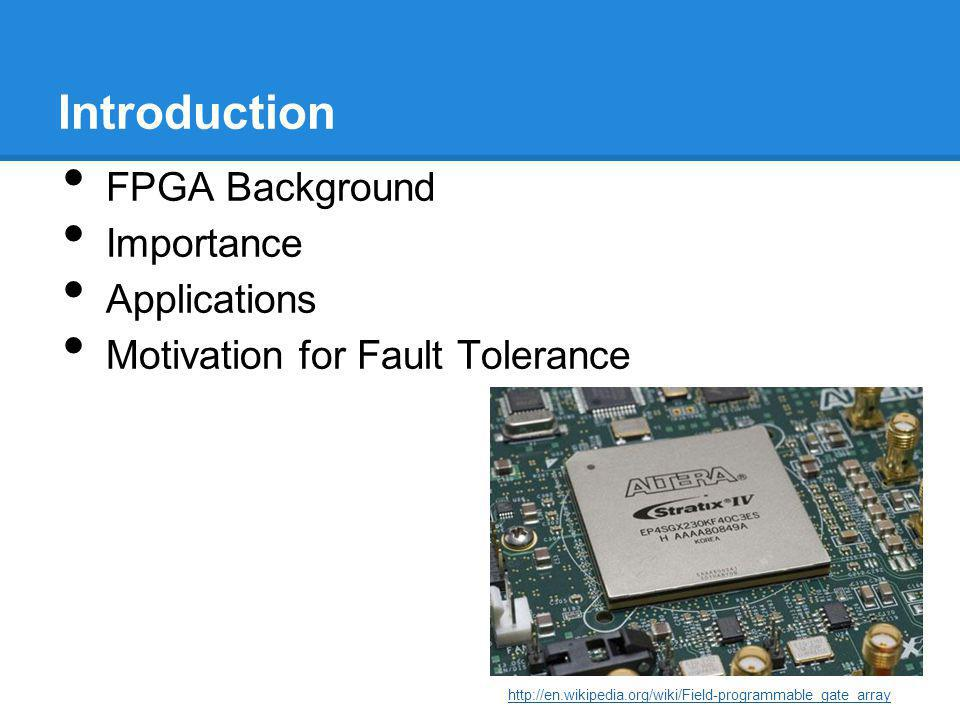 Introduction FPGA Background Importance Applications Motivation for Fault Tolerance http://en.wikipedia.org/wiki/Field-programmable_gate_array