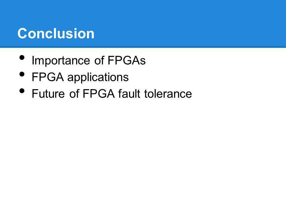 Conclusion Importance of FPGAs FPGA applications Future of FPGA fault tolerance