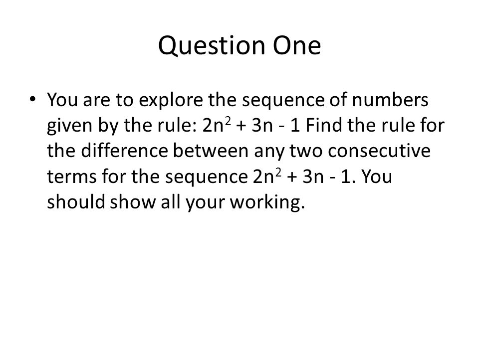 Question One You are to explore the sequence of numbers given by the rule: 2n 2 + 3n - 1 Find the rule for the difference between any two consecutive terms for the sequence 2n 2 + 3n - 1.