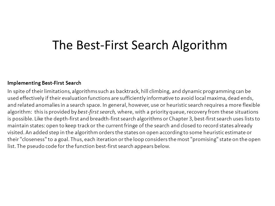 The Best-First Search Algorithm Implementing Best-First Search In spite of their limitations, algorithms such as backtrack, hill climbing, and dynamic programming can be used effectively if their evaluation functions are sufficiently informative to avoid local maxima, dead ends, and related anomalies in a search space.