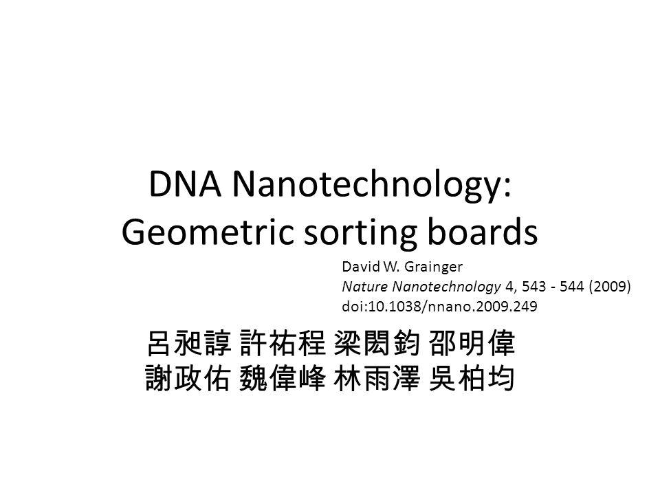 DNA Nanotechnology: Geometric sorting boards David W. Grainger Nature Nanotechnology 4, 543 - 544 (2009) doi:10.1038/nnano.2009.249