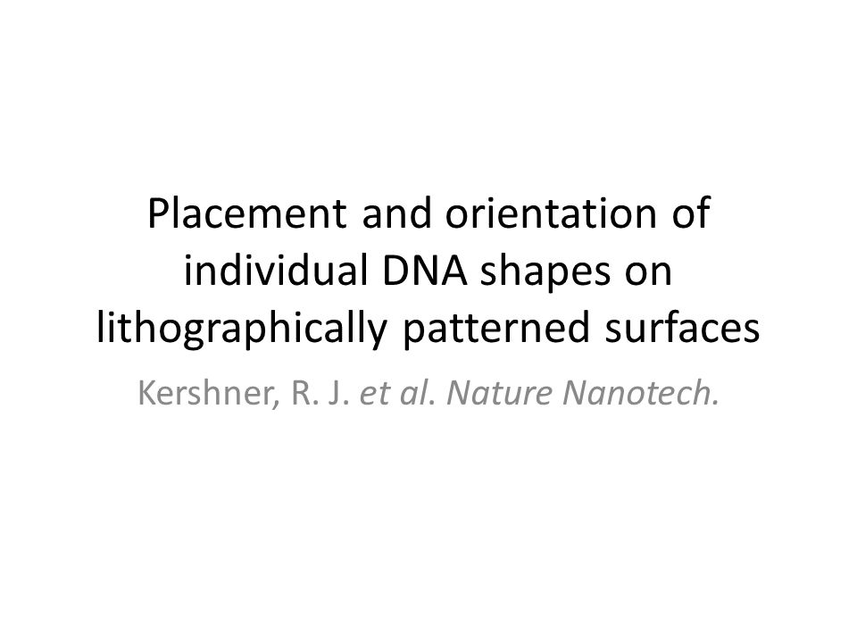Placement and orientation of individual DNA shapes on lithographically patterned surfaces Kershner, R. J. et al. Nature Nanotech.