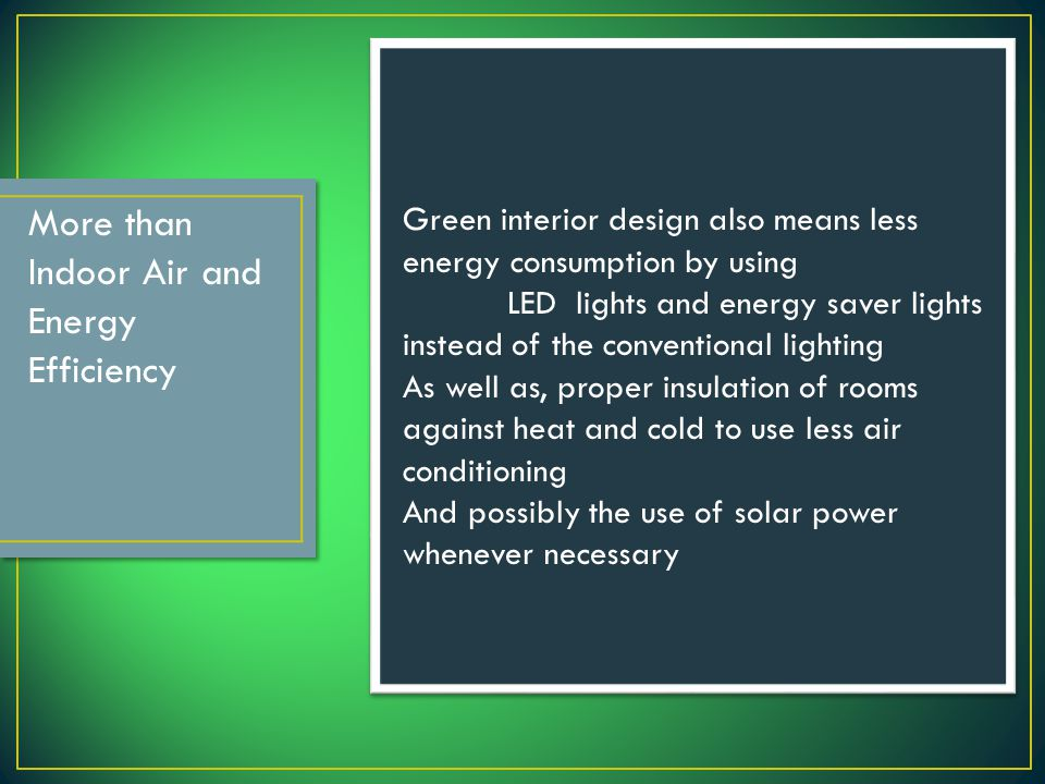 More than Indoor Air and Energy Efficiency Green interior design also means less energy consumption by using LED lights and energy saver lights instead of the conventional lighting As well as, proper insulation of rooms against heat and cold to use less air conditioning And possibly the use of solar power whenever necessary
