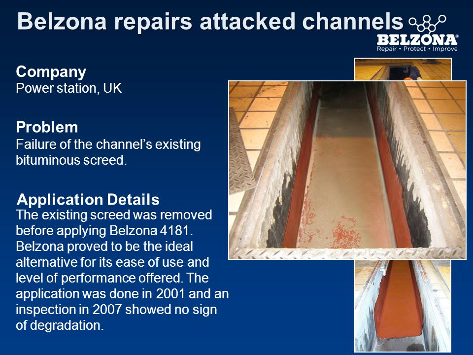 Company Problem Application Details Belzona repairs attacked channels Power station, UK Failure of the channels existing bituminous screed. The existi