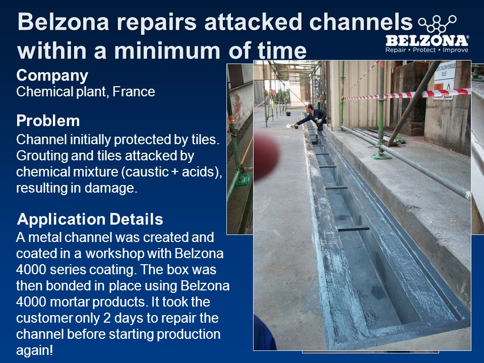 Company Problem Application Details Belzona repairs attacked channels within a minimum of time Chemical plant, France Channel initially protected by tiles.