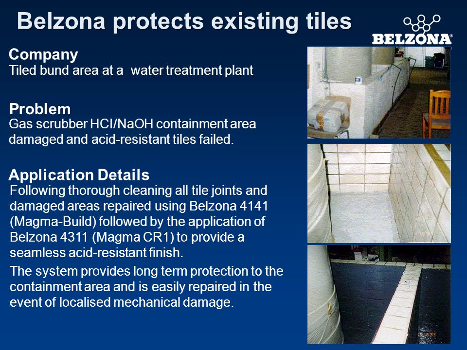Company Problem Application Details Belzona protects existing tiles Tiled bund area at a water treatment plant Gas scrubber HCI/NaOH containment area damaged and acid-resistant tiles failed.