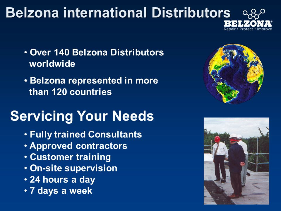 Over 140 Belzona Distributors worldwide Belzona represented in more than 120 countries Servicing Your Needs Fully trained Consultants Approved contractors Customer training On-site supervision 24 hours a day 7 days a week Belzona international Distributors