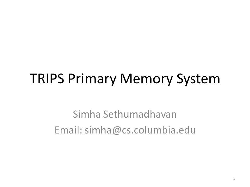 TRIPS Primary Memory System Simha Sethumadhavan Email: simha@cs.columbia.edu 1