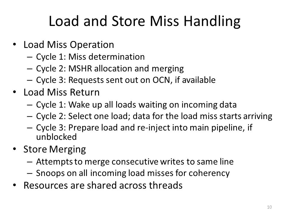 10 Load and Store Miss Handling Load Miss Operation – Cycle 1: Miss determination – Cycle 2: MSHR allocation and merging – Cycle 3: Requests sent out