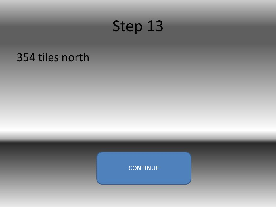 Step 13 354 tiles north CONTINUE