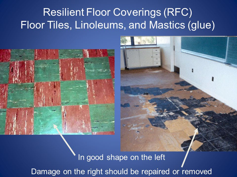 Resilient Floor Coverings (RFC) Floor Tiles, Linoleums, and Mastics (glue) In good shape on the left Damage on the right should be repaired or removed