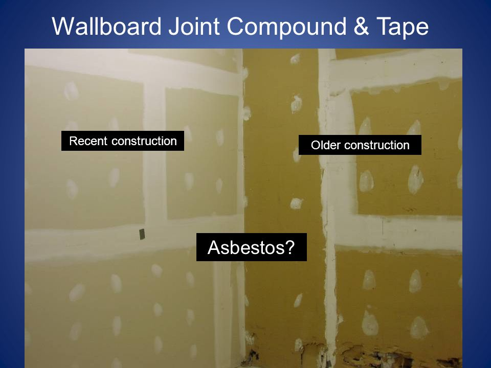 Wallboard Joint Compound & Tape Older construction Recent construction Asbestos?