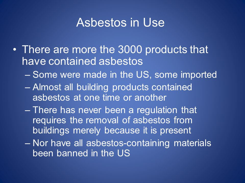 There are more the 3000 products that have contained asbestos –Some were made in the US, some imported –Almost all building products contained asbesto