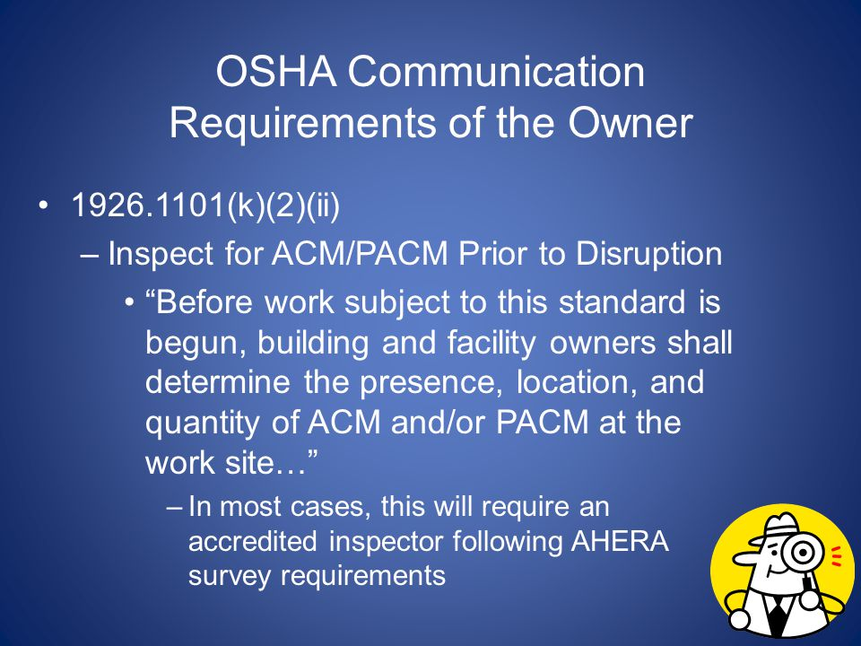 OSHA Communication Requirements of the Owner 1926.1101(k)(2)(ii) –Inspect for ACM/PACM Prior to Disruption Before work subject to this standard is beg