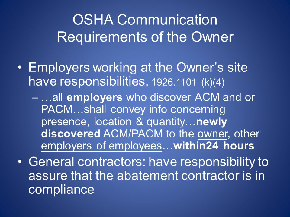 OSHA Communication Requirements of the Owner Employers working at the Owners site have responsibilities, 1926.1101 (k)(4) –…all employers who discover ACM and or PACM…shall convey info concerning presence, location & quantity…newly discovered ACM/PACM to the owner, other employers of employees…within24 hours General contractors: have responsibility to assure that the abatement contractor is in compliance