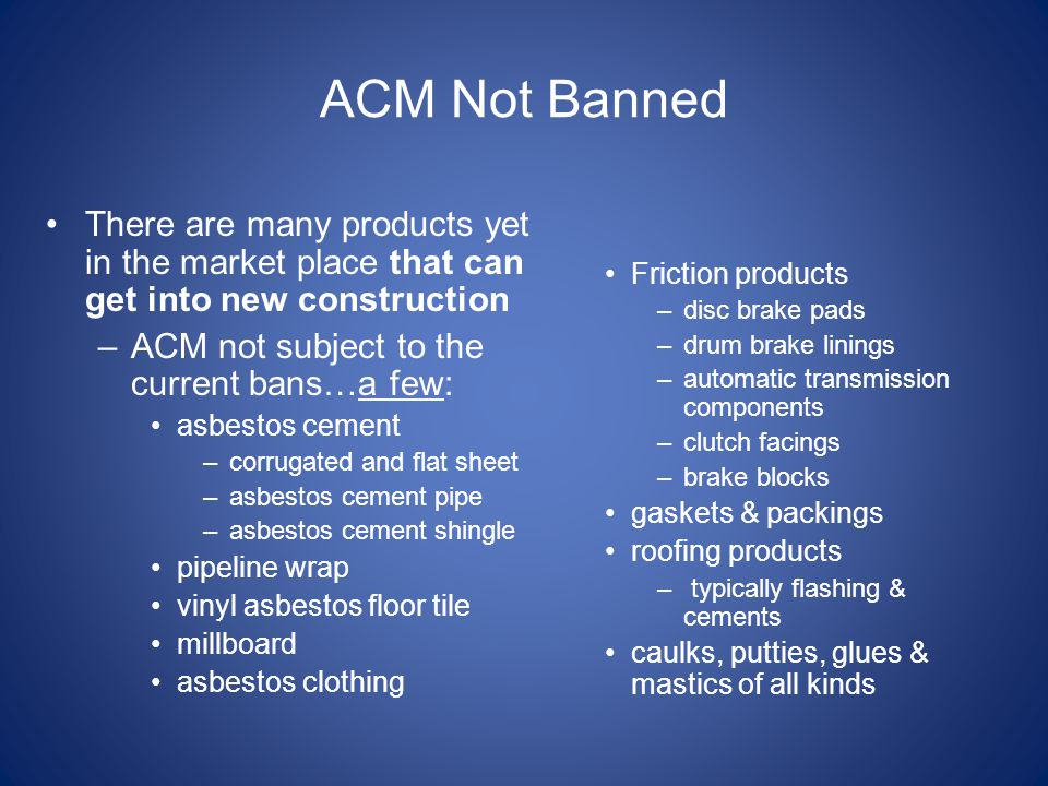 ACM Not Banned There are many products yet in the market place that can get into new construction –ACM not subject to the current bans…a few: asbestos cement –corrugated and flat sheet –asbestos cement pipe –asbestos cement shingle pipeline wrap vinyl asbestos floor tile millboard asbestos clothing Friction products –disc brake pads –drum brake linings –automatic transmission components –clutch facings –brake blocks gaskets & packings roofing products – typically flashing & cements caulks, putties, glues & mastics of all kinds