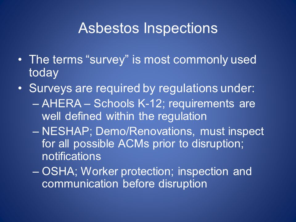 Asbestos Inspections The terms survey is most commonly used today Surveys are required by regulations under: –AHERA – Schools K-12; requirements are w