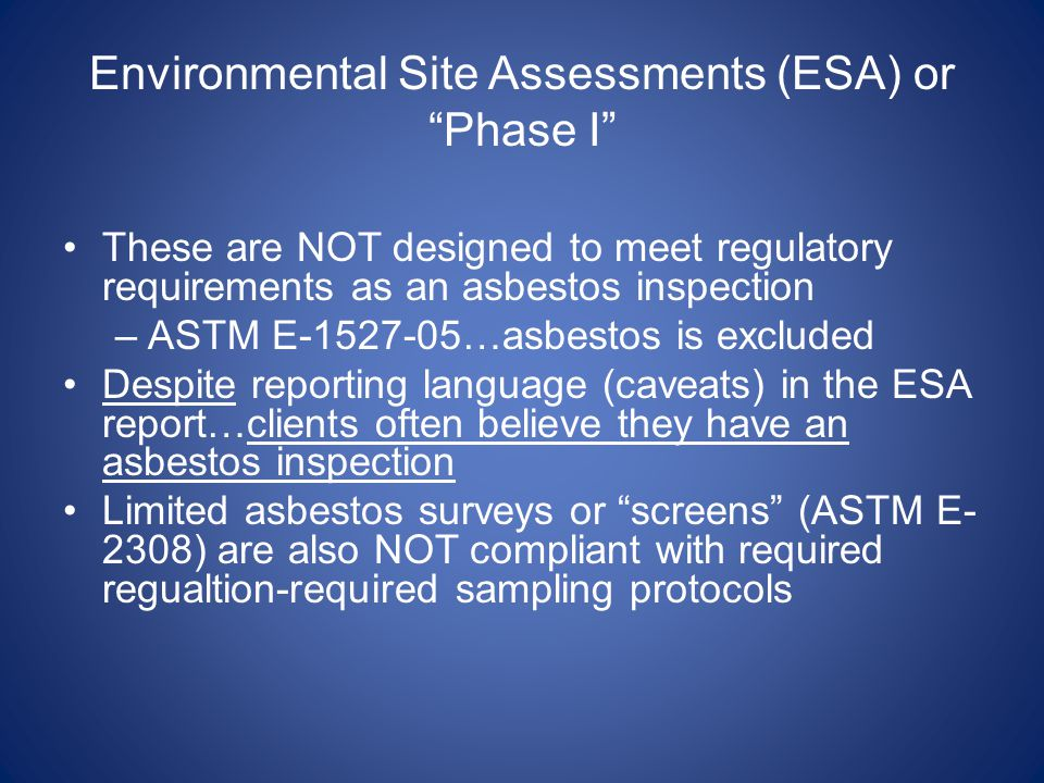 Environmental Site Assessments (ESA) or Phase I These are NOT designed to meet regulatory requirements as an asbestos inspection –ASTM E-1527-05…asbestos is excluded Despite reporting language (caveats) in the ESA report…clients often believe they have an asbestos inspection Limited asbestos surveys or screens (ASTM E- 2308) are also NOT compliant with required regualtion-required sampling protocols