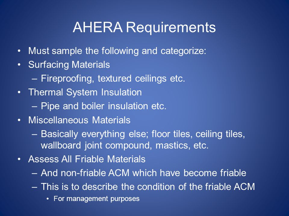 AHERA Requirements Must sample the following and categorize: Surfacing Materials –Fireproofing, textured ceilings etc. Thermal System Insulation –Pipe