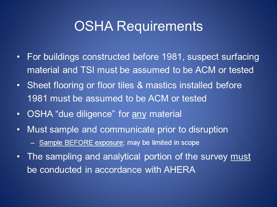 OSHA Requirements For buildings constructed before 1981, suspect surfacing material and TSI must be assumed to be ACM or tested Sheet flooring or floor tiles & mastics installed before 1981 must be assumed to be ACM or tested OSHA due diligence for any material Must sample and communicate prior to disruption –Sample BEFORE exposure; may be limited in scope The sampling and analytical portion of the survey must be conducted in accordance with AHERA