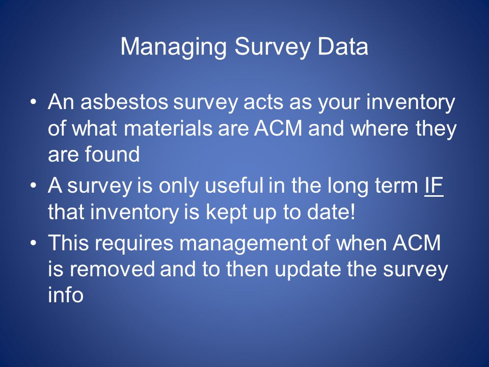 Managing Survey Data An asbestos survey acts as your inventory of what materials are ACM and where they are found A survey is only useful in the long term IF that inventory is kept up to date.
