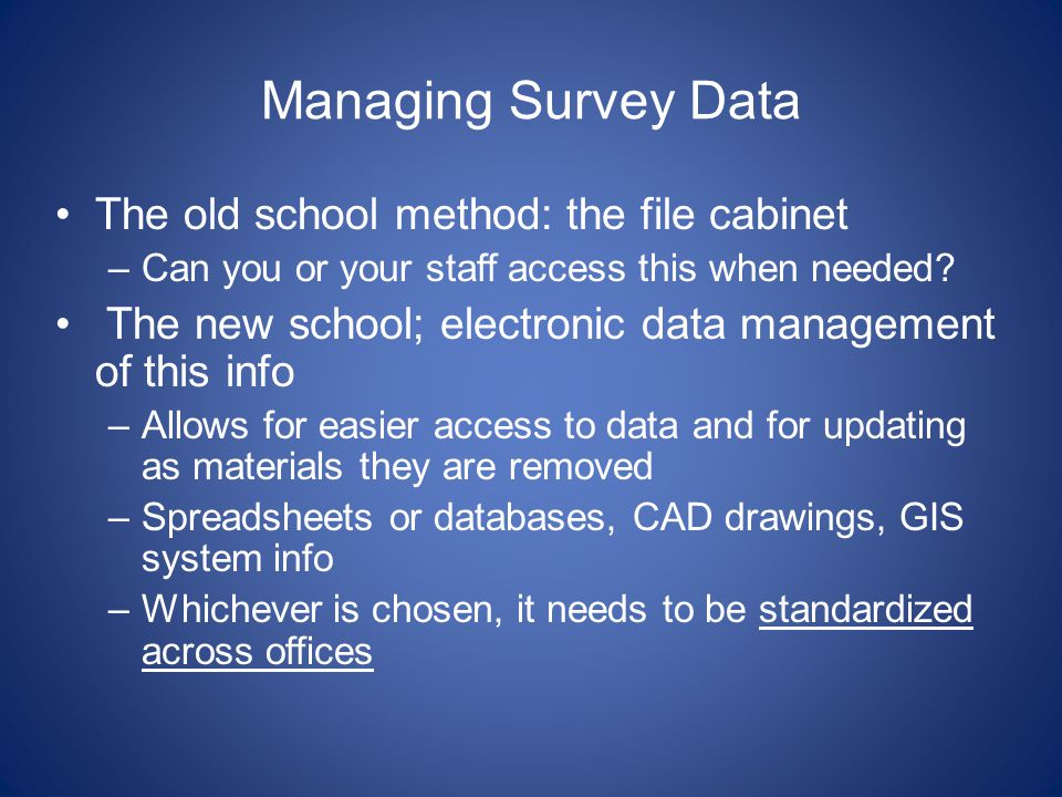 Managing Survey Data The old school method: the file cabinet –Can you or your staff access this when needed.