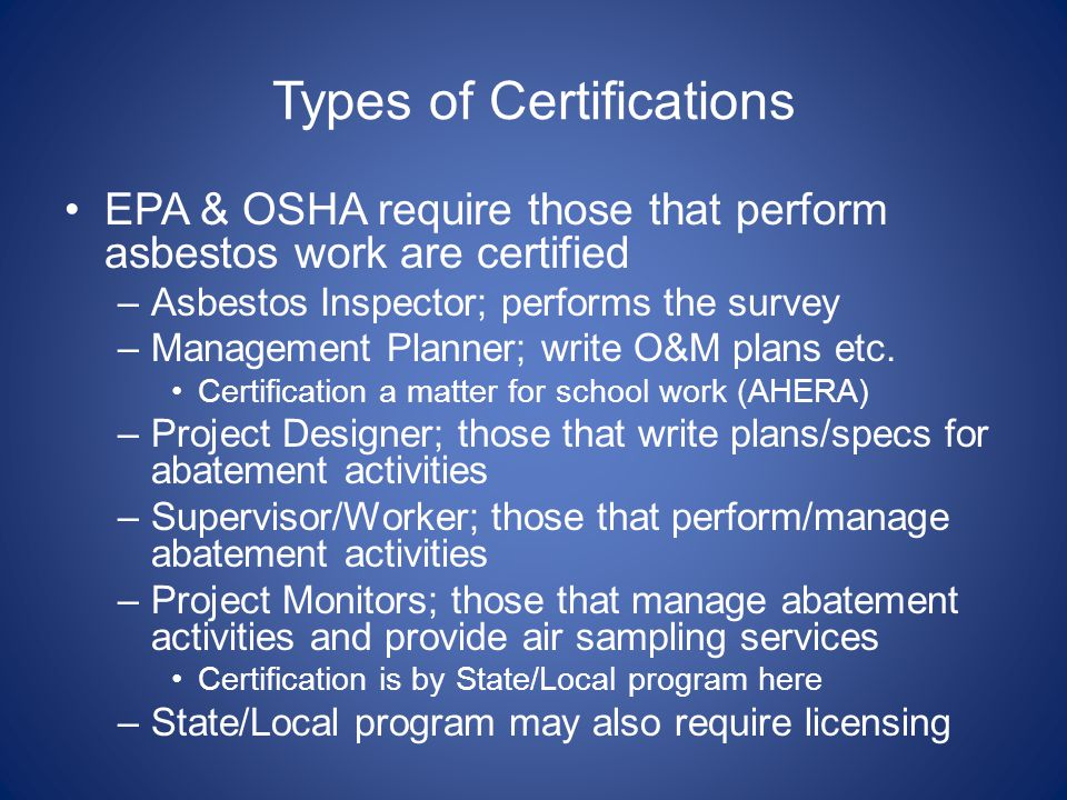 Types of Certifications EPA & OSHA require those that perform asbestos work are certified –Asbestos Inspector; performs the survey –Management Planner; write O&M plans etc.