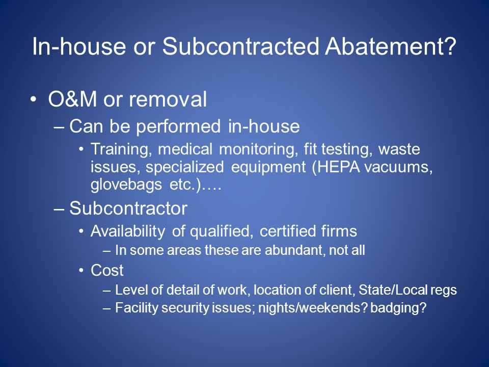 In-house or Subcontracted Abatement? O&M or removal –Can be performed in-house Training, medical monitoring, fit testing, waste issues, specialized eq