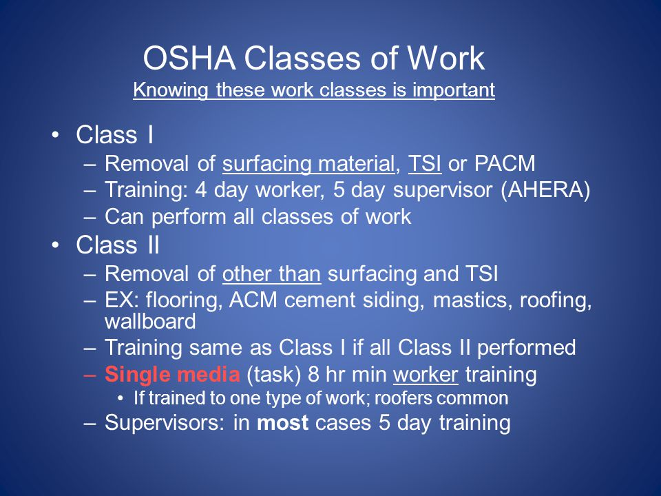OSHA Classes of Work Knowing these work classes is important Class I –Removal of surfacing material, TSI or PACM –Training: 4 day worker, 5 day superv