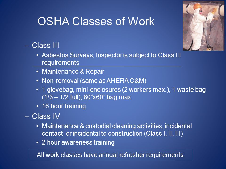 OSHA Classes of Work –Class III Asbestos Surveys; Inspector is subject to Class III requirements Maintenance & Repair Non-removal (same as AHERA O&M)