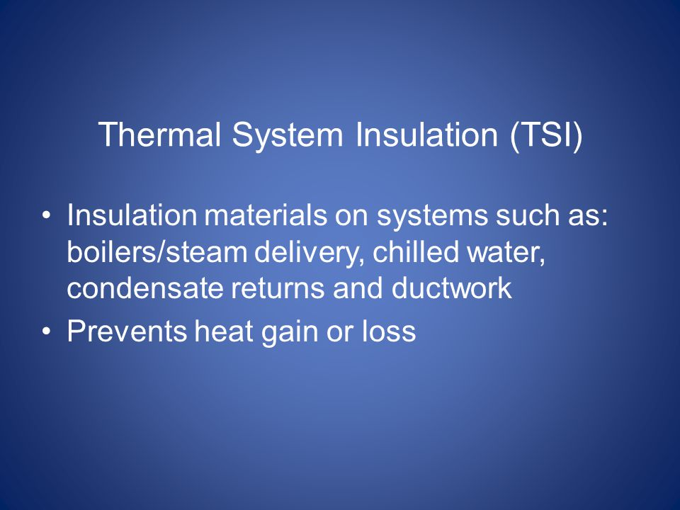 Thermal System Insulation (TSI) Insulation materials on systems such as: boilers/steam delivery, chilled water, condensate returns and ductwork Prevents heat gain or loss