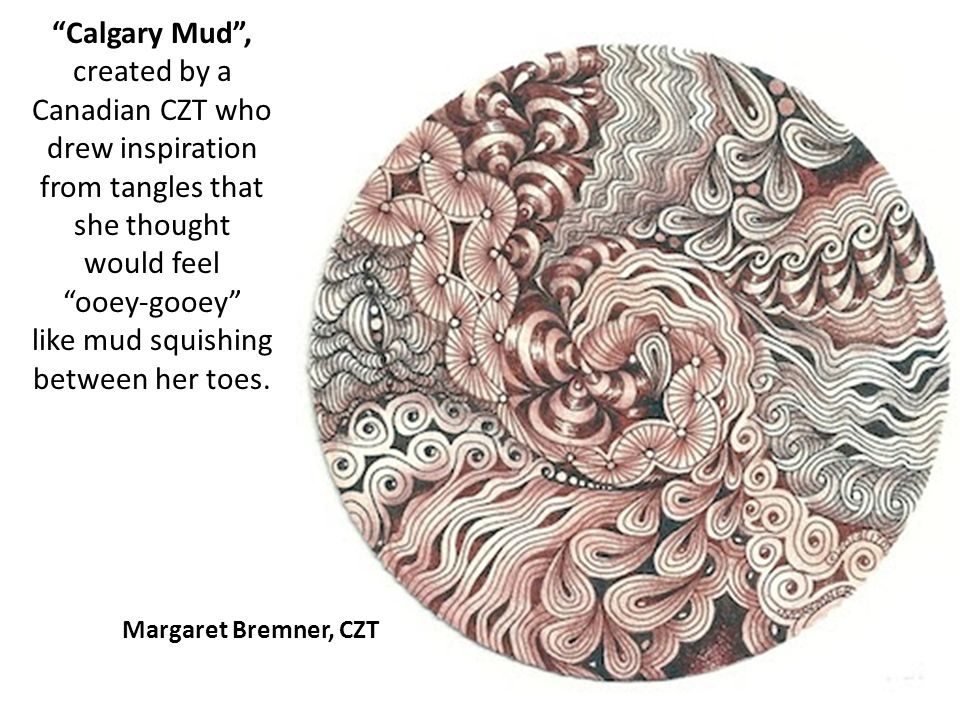 Calgary Mud, created by a Canadian CZT who drew inspiration from tangles that she thought would feel ooey-gooey like mud squishing between her toes. M
