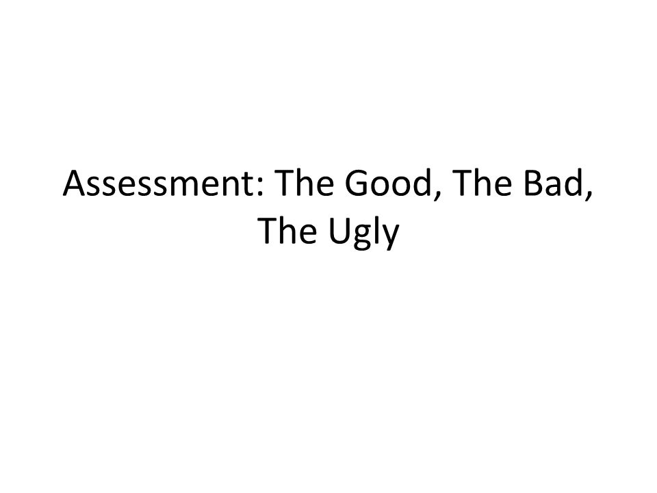 Assessment: The Good, The Bad, The Ugly