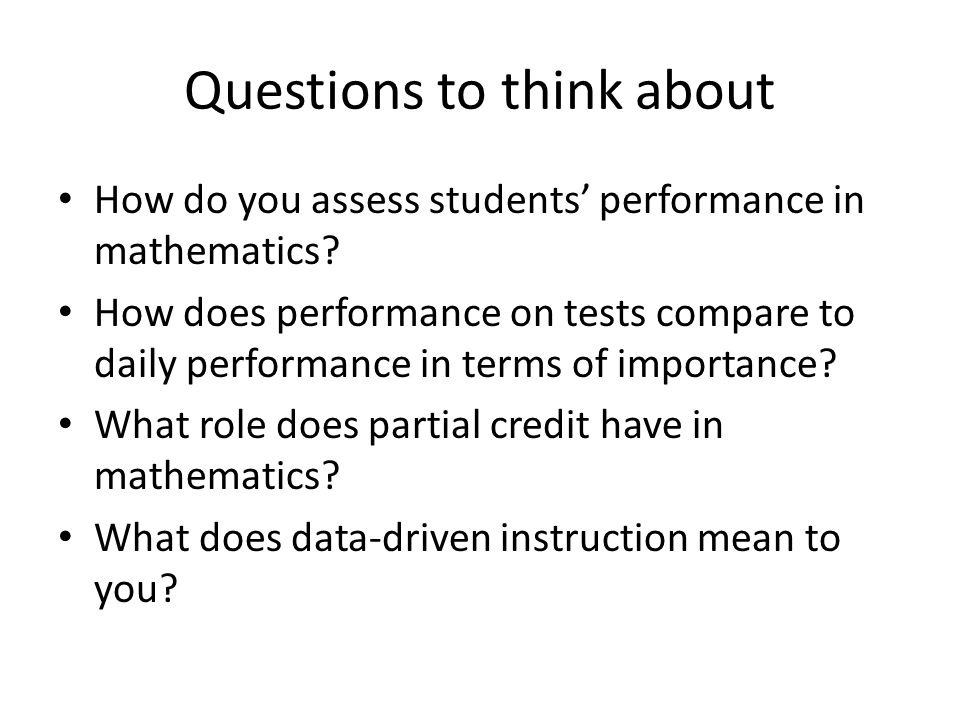 Questions to think about How do you assess students performance in mathematics.