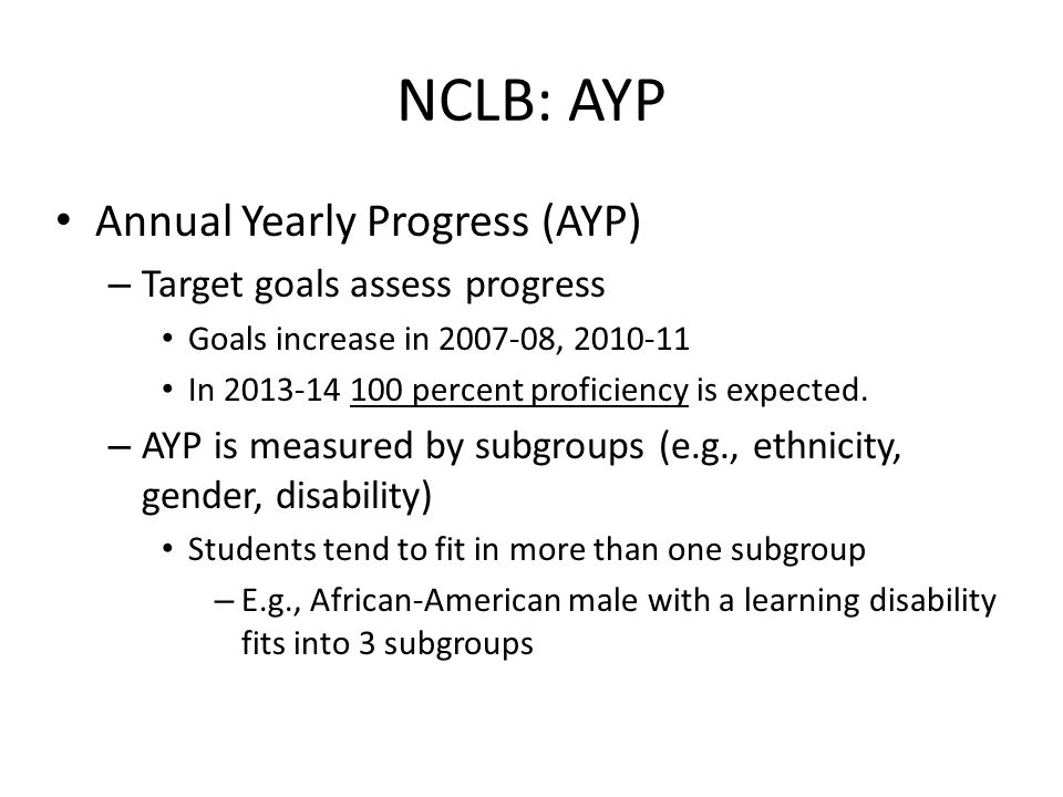 NCLB: AYP Annual Yearly Progress (AYP) – Target goals assess progress Goals increase in 2007-08, 2010-11 In 2013-14 100 percent proficiency is expected.