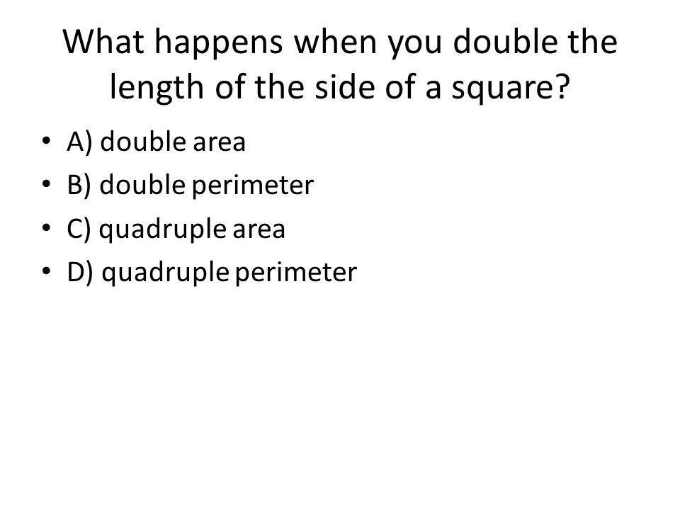 What happens when you double the length of the side of a square.