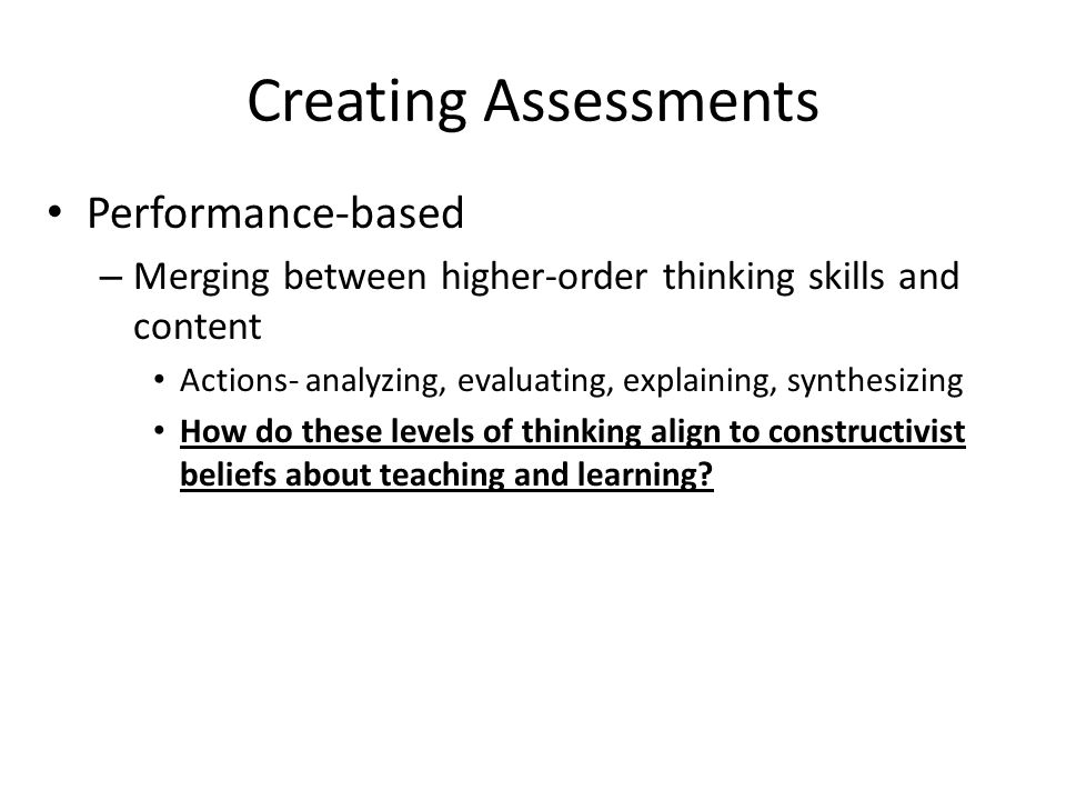 Creating Assessments Performance-based – Merging between higher-order thinking skills and content Actions- analyzing, evaluating, explaining, synthesizing How do these levels of thinking align to constructivist beliefs about teaching and learning