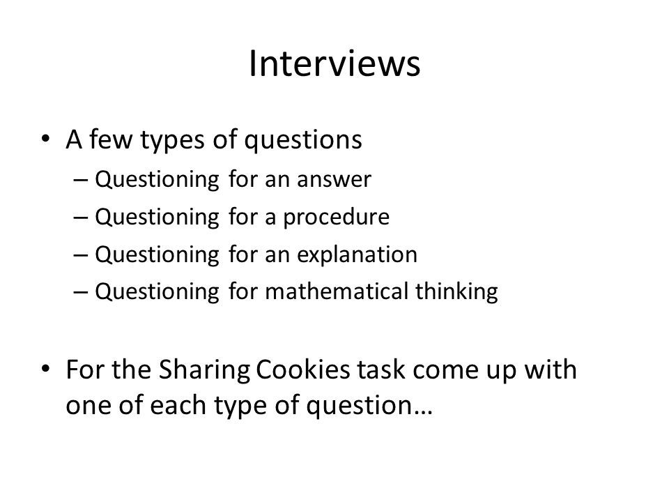 Interviews A few types of questions – Questioning for an answer – Questioning for a procedure – Questioning for an explanation – Questioning for mathematical thinking For the Sharing Cookies task come up with one of each type of question…