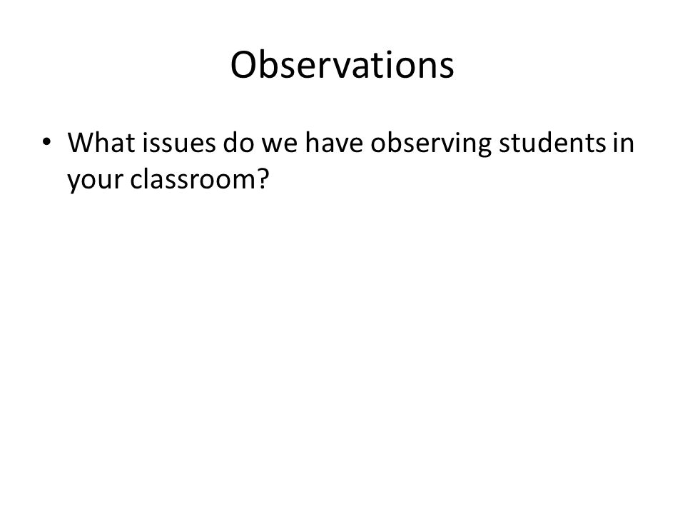Observations What issues do we have observing students in your classroom