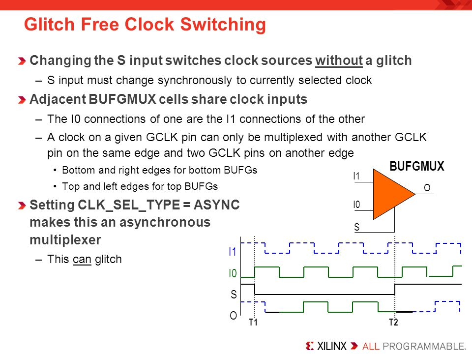 I CE O Held Low Enable Clock after High-to-Low Transition on I Simple and Gated Clock Buffer BUFG: Simple clock buffer –The tools will use the I0 or I1 input appropriately and tie S to logic 0 or 1 BUFGCE: Gated clock buffer –Allows glitch free gating of a global clock using the CE input –The tools will tie either the I0 or I1 clock input to logic 0 –CE input must be synchronous to the non-gated clock Generally driven by logic running on a regular BUFG sharing the same input source BUFGCE I O CE BUFG I O