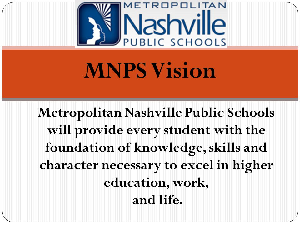 MNPS Vision Metropolitan Nashville Public Schools will provide every student with the foundation of knowledge, skills and character necessary to excel in higher education, work, and life.