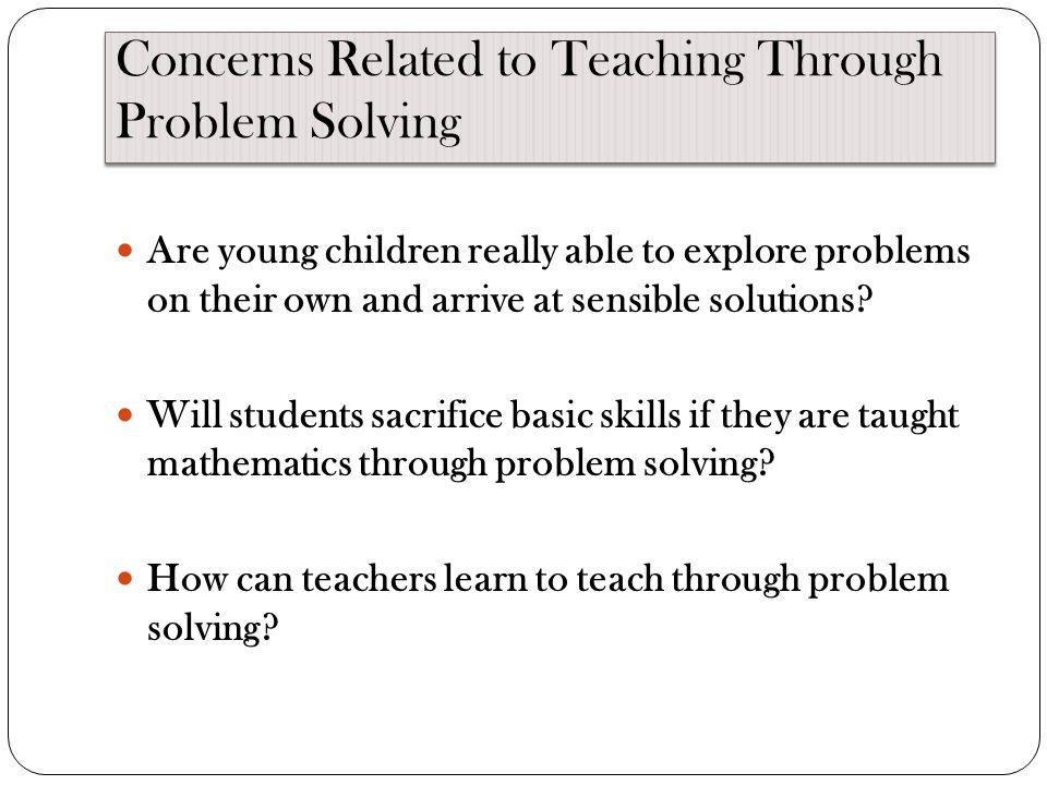 Concerns Related to Teaching Through Problem Solving Are young children really able to explore problems on their own and arrive at sensible solutions.